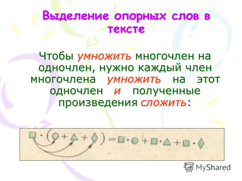 Выделение опорных слов в тексте Чтобы умножить многочлен на одночлен, нужно каждый член многочлена умножить н на этот одночлен и полученные произведения сложить: