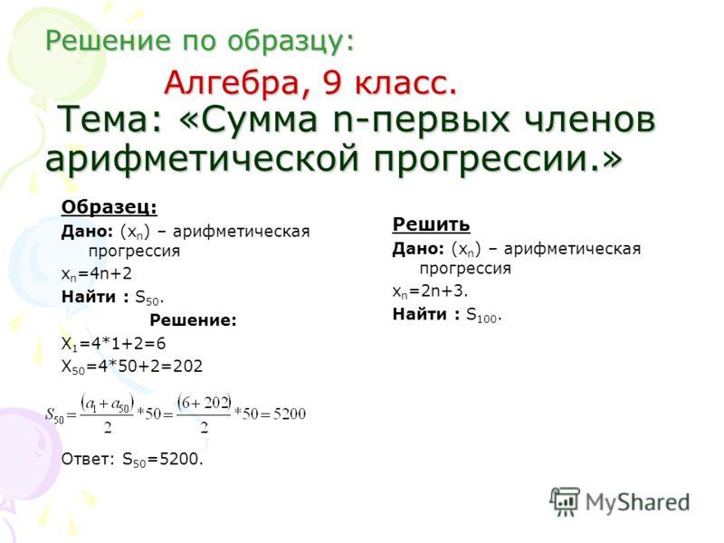 Решение по образцу: Алгебра, 9 класс. Тема: «Сумма n-первых членов арифметической прогрессии.» Образец: Дано: (х n ) – арифметическая прогрессия х n =4n+2 Найти : S 50. Решение: Х 1 =4*1+2=6 Х 50 =4*50+2=202 Ответ: S 50 =5200. Решить Дано: (х n ) – а