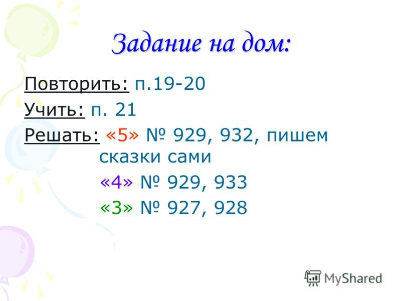 Задание на дом: Повторить: п.19-20 Учить: п. 21 Решать: «5» 929, 932, пишем сказки сами «4» 929, 933 «3» 927, 928