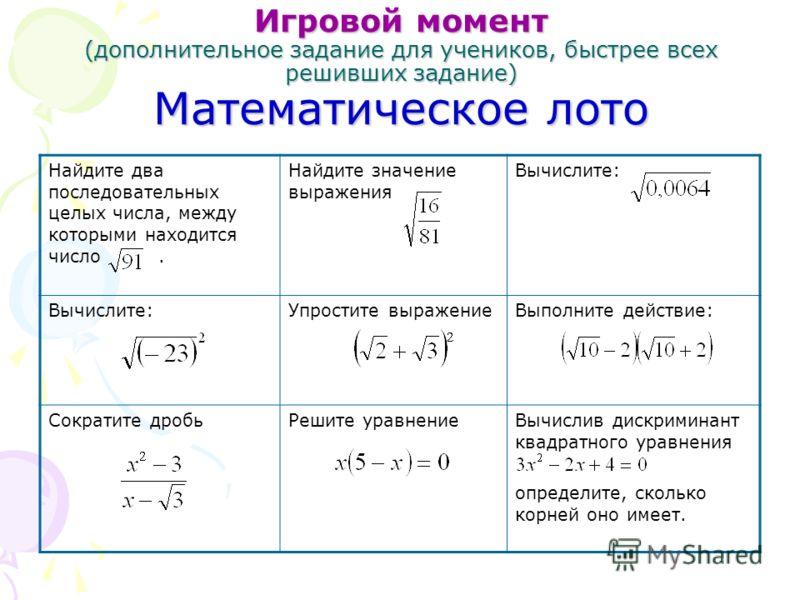 Игровой момент (дополнительное задание для учеников, быстрее всех решивших задание) Математическое лото Найдите два последовательных целых числа, между которыми находится число. Найдите значение выражения Вычислите: Упростите выражениеВыполните дейс