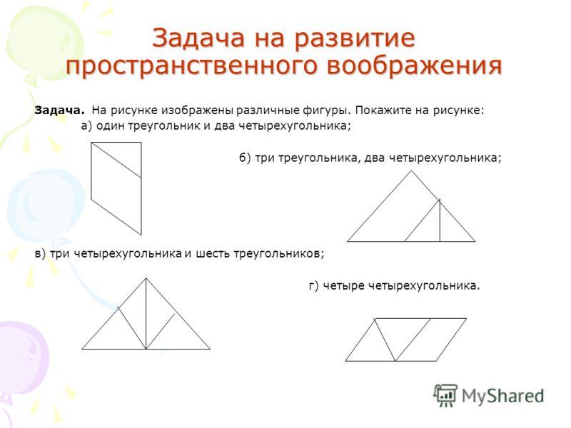 Задача на развитие пространственного воображения Задача. На рисунке изображены различные фигуры. Покажите на рисунке: а) один треугольник и два четырехугольника; б) три треугольника, два четырехугольника; в) три четырехугольника и шесть треугольнико