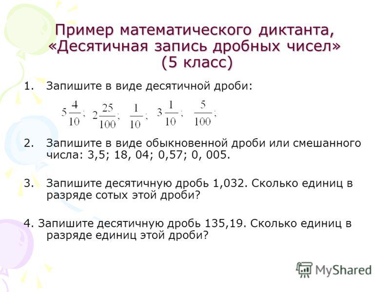 Пример математического диктанта, «Десятичная запись дробных чисел» (5 класс) 1.Запишите в виде десятичной дроби: 2.Запишите в виде обыкновенной дроби или смешанного числа: 3,5; 18, 04; 0,57; 0, 005. 3.Запишите десятичную дробь 1,032. Сколько единиц
