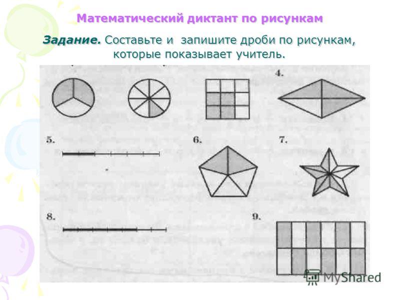 Математический диктант по рисункам Задание. Составьте и запишите дроби по рисункам, которые показывает учитель.
