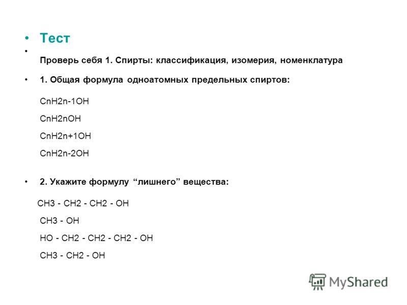 Тест Проверь себя 1. Спирты: классификация, изомерия, номенклатура 1. Общая формула одноатомных предельных спиртов: CnH2n-1OH CnH2nOH CnH2n+1OH CnH2n-2OH 2. Укажите формулу лишнего вещества: CH3 - CH2 - CH2 - OH CH3 - OH HO - CH2 - CH2 - CH2 - OH CH3