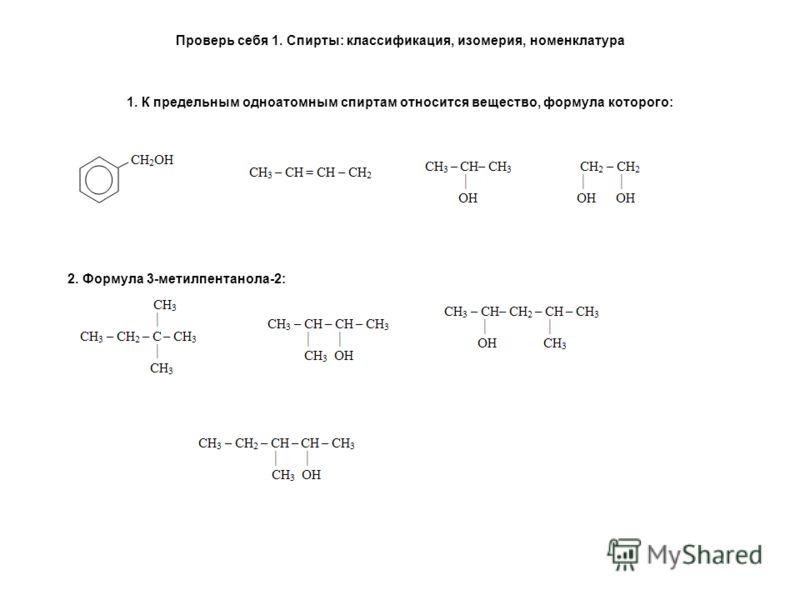 Проверь себя 1. Спирты: классификация, изомерия, номенклатура 1. К предельным одноатомным спиртам относится вещество, формула которого: 2. Формула 3-метилпентанола-2:
