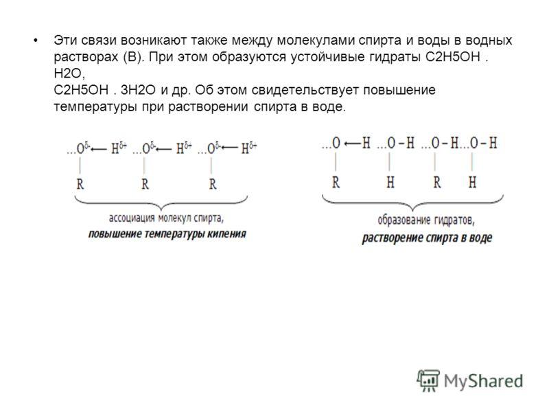 Эти связи возникают также между молекулами спирта и воды в водных растворах (В). При этом образуются устойчивые гидраты C2H5OH. H2O, C2H5OH. 3H2O и др. Об этом свидетельствует повышение температуры при растворении спирта в воде.