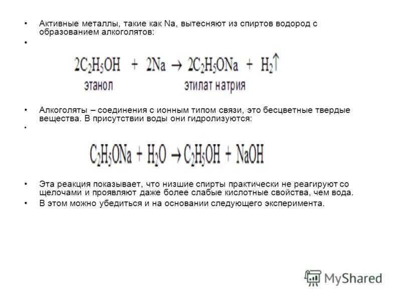 Активные металлы, такие как Na, вытесняют из спиртов водород с образованием алкоголятов: Алкоголяты – соединения с ионным типом связи, это бесцветные твердые вещества. В присутствии воды они гидролизуются: Эта реакция показывает, что низшие спирты пр