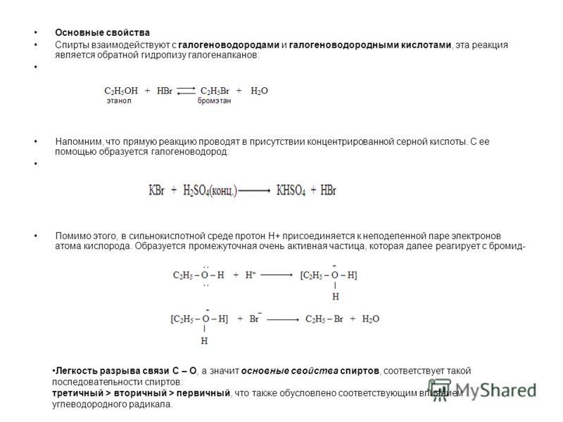 Основные свойства Спирты взаимодействуют с галогеноводородами и галогеноводородными кислотами, эта реакция является обратной гидролизу галогеналканов: Напомним, что прямую реакцию проводят в присутствии концентрированной серной кислоты. С ее помощью