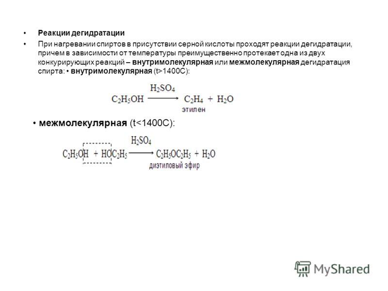 Реакции дегидратации При нагревании спиртов в присутствии серной кислоты проходят реакции дегидратации, причем в зависимости от температуры преимущественно протекает одна из двух конкурирующих реакций – внутримолекулярная или межмолекулярная дегидрат