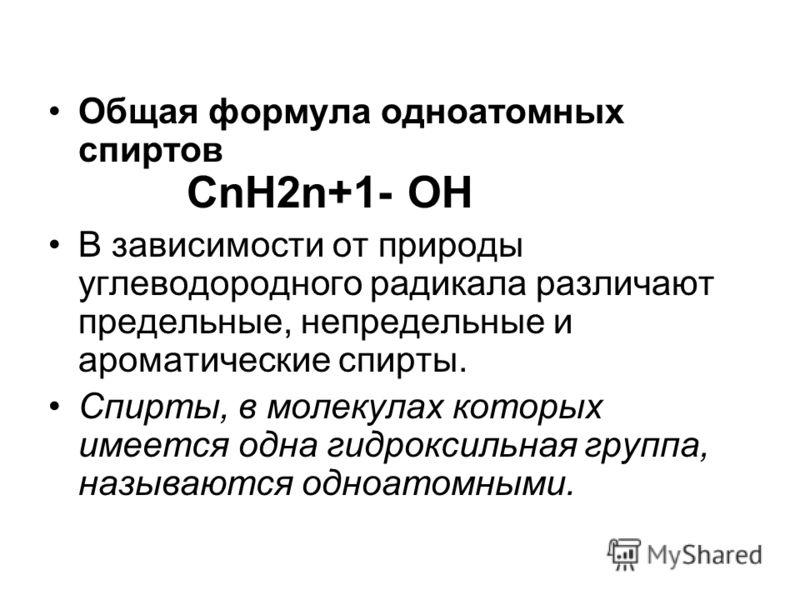 Общая формула одноатомных спиртов CnH2n+1- OH В зависимости от природы углеводородного радикала различают предельные, непредельные и ароматические спирты. Спирты, в молекулах которых имеется одна гидроксильная группа, называются одноатомными.
