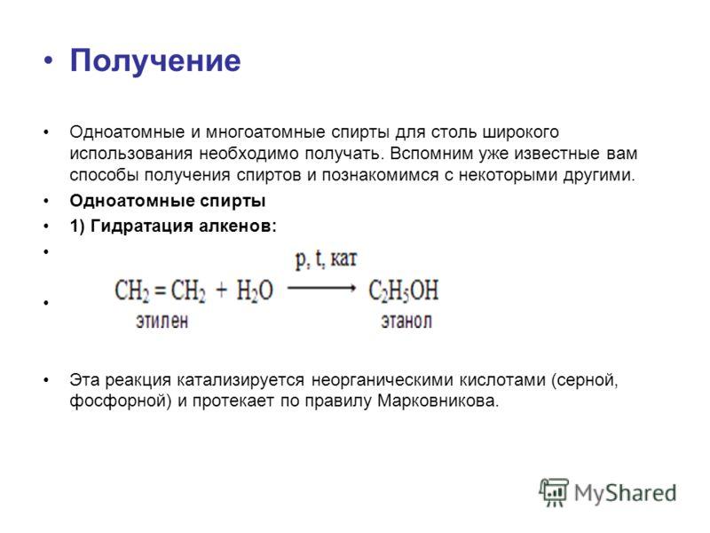 Получение Одноатомные и многоатомные спирты для столь широкого использования необходимо получать. Вспомним уже известные вам способы получения спиртов и познакомимся с некоторыми другими. Одноатомные спирты 1) Гидратация алкенов: Эта реакция катализи