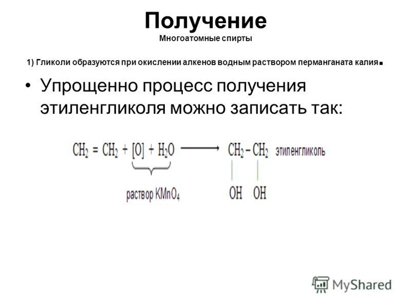 Получение Многоатомные спирты 1) Гликоли образуются при окислении алкенов водным раствором перманганата калия. Упрощенно процесс получения этиленгликоля можно записать так: