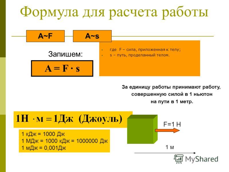 Формула для расчета работы где F – сила, приложенная к телу; s – путь, проделанный телом. Запишем: A~sA~F A = F s За единицу работы принимают работу, совершенную силой в 1 ньютон на пути в 1 метр. 1 кДж = 1000 Дж 1 МДж = 1000 кДж = 1000000 Дж 1 мДж =