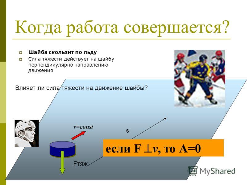 Когда работа совершается? Шайба скользит по льду Сила тяжести действует на шайбу перпендикулярно направлению движения Fтяж v=const s Влияет ли сила тяжести на движение шайбы? если F v, то А=0