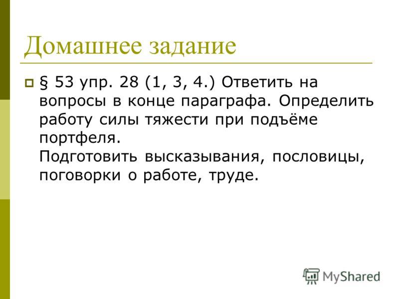 Домашнее задание § 53 упр. 28 (1, 3, 4.) Ответить на вопросы в конце параграфа. Определить работу силы тяжести при подъёме портфеля. Подготовить высказывания, пословицы, поговорки о работе, труде.