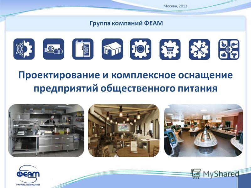 Москва, 2012 Проектирование и комплексное оснащение предприятий общественного питания Группа компаний ФЕАМ