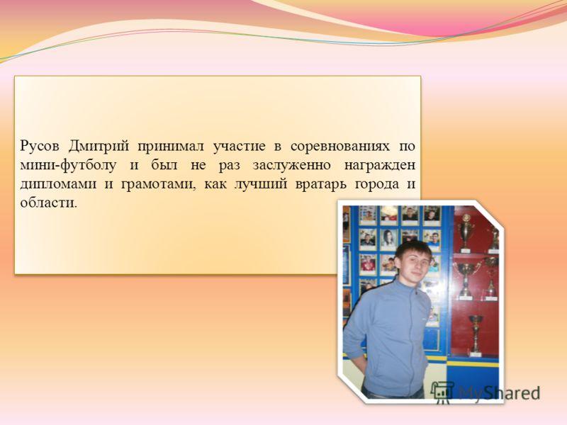 Русов Дмитрий принимал участие в соревнованиях по мини-футболу и был не раз заслуженно награжден дипломами и грамотами, как лучший вратарь города и области.