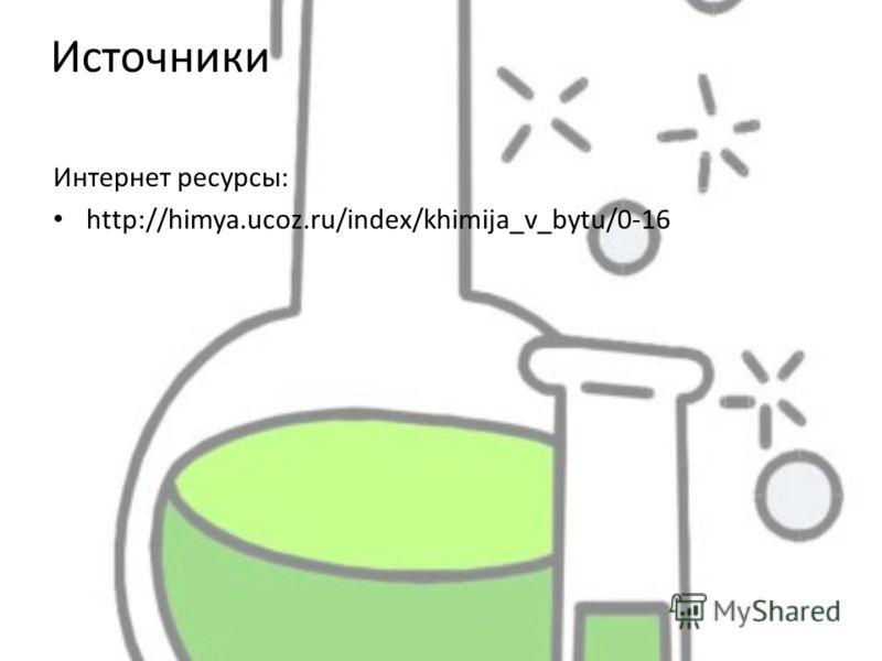Источники Интернет ресурсы: http://himya.ucoz.ru/index/khimija_v_bytu/0-16