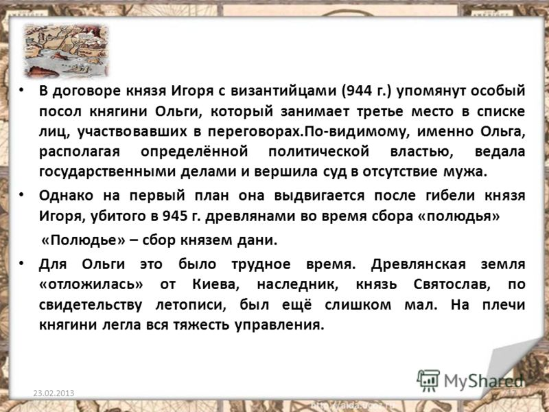 В договоре князя Игоря с византийцами (944 г.) упомянут особый посол княгини Ольги, который занимает третье место в списке лиц, участвовавших в переговорах.По-видимому, именно Ольга, располагая определённой политической властью, ведала государственны