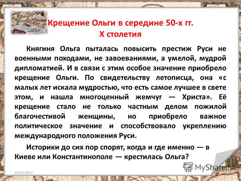 Крещение Ольги в середине 50-х гг. X столетия Княгиня Ольга пыталась повысить престиж Руси не военными походами, не завоеваниями, а умелой, мудрой дипломатией. И в связи с этим особое значение приобрело крещение Ольги. По свидетельству летописца, она