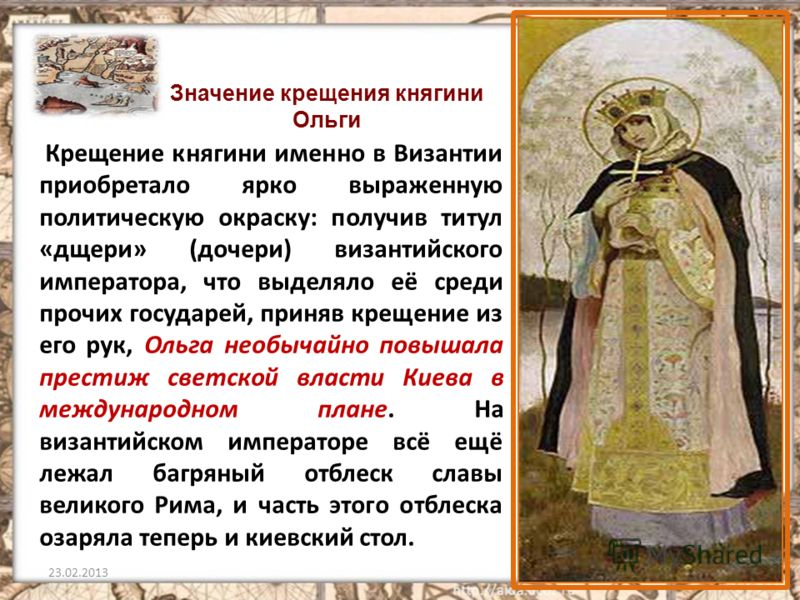 Крещение княгини именно в Византии приобретало ярко выраженную политическую окраску: получив титул «дщери» (дочери) византийского императора, что выделяло её среди прочих государей, приняв крещение из его рук, Ольга необычайно повышала престиж светск