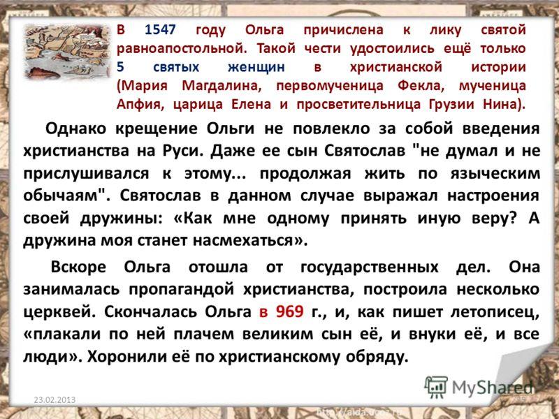 В 1547 году Ольга причислена к лику святой равноапостольной. Такой чести удостоились ещё только 5 святых женщин в христианской истории (Мария Магдалина, первомученица Фекла, мученица Апфия, царица Елена и просветительница Грузии Нина). Однако крещени