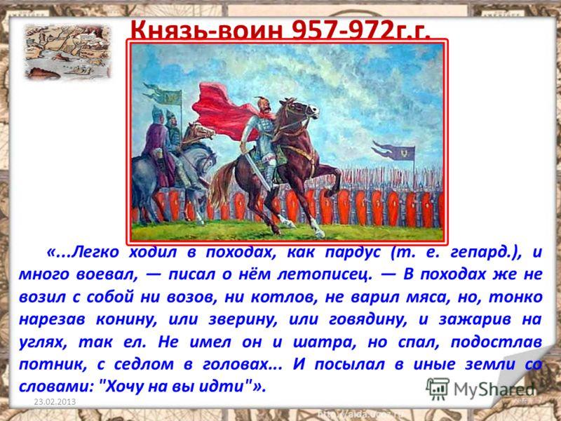 Князь-воин 957-972г.г. «...Легко ходил в походах, как пардус (т. е. гепард.), и много воевал, писал о нём летописец. В походах же не возил с собой ни возов, ни котлов, не варил мяса, но, тонко нарезав конину, или зверину, или говядину, и зажарив на у
