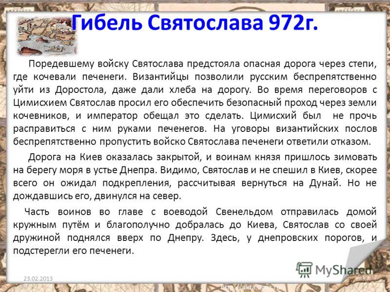 Гибель Святослава 972г. Поредевшему войску Святослава предстояла опасная дорога через степи, где кочевали печенеги. Византийцы позволили русским беспрепятственно уйти из Доростола, даже дали хлеба на дорогу. Во время переговоров с Цимисхием Святослав