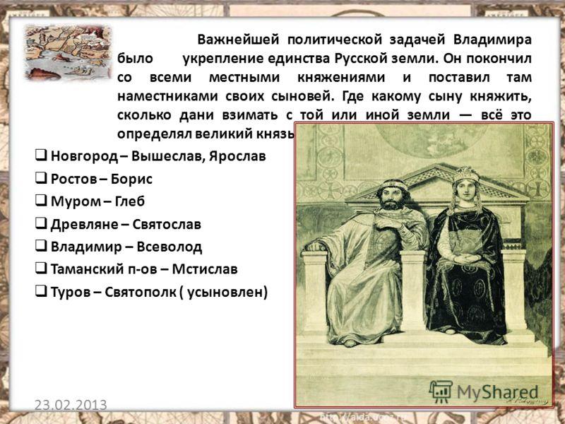 Важнейшей политической задачей Владимира было укрепление единства Русской земли. Он покончил со всеми местными княжениями и поставил там наместниками своих сыновей. Где какому сыну княжить, сколько дани взимать с той или иной земли всё это определял