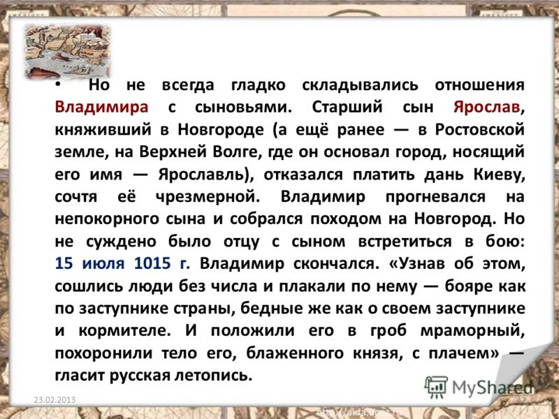 Но не всегда гладко складывались отношения Владимира с сыновьями. Старший сын Ярослав, княживший в Новгороде (а ещё ранее в Ростовской земле, на Верхней Волге, где он основал город, носящий его имя Ярославль), отказался платить дань Киеву, сочтя её ч