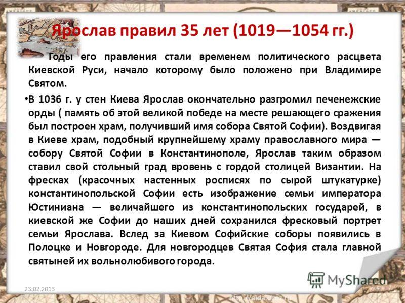 Ярослав правил 35 лет (10191054 гг.) Годы его правления стали временем политического расцвета Киевской Руси, начало которому было положено при Владимире Святом. В 1036 г. у стен Киева Ярослав окончательно разгромил печенежские орды ( память об этой в