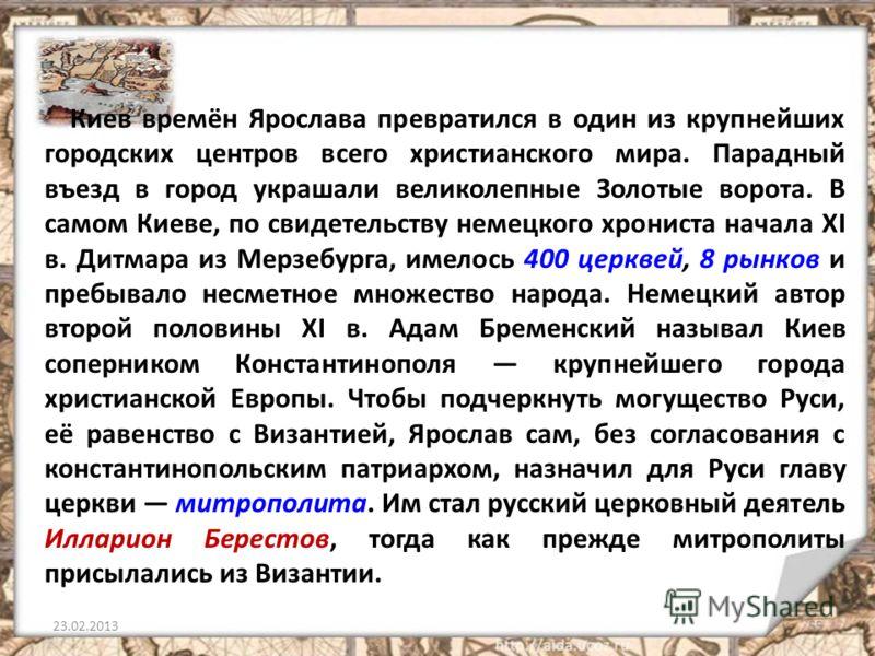 Киев времён Ярослава превратился в один из крупнейших городских центров всего христианского мира. Парадный въезд в город украшали великолепные Золотые ворота. В самом Киеве, по свидетельству немецкого хрониста начала XI в. Дитмара из Мерзебурга, имел