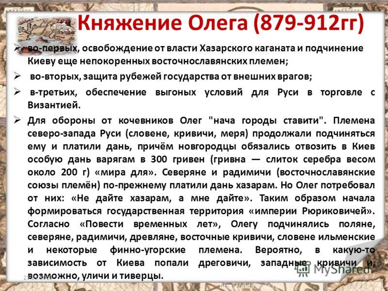 Княжение Олега (879-912гг) во-первых, освобождение от власти Хазарского каганата и подчинение Киеву еще непокоренных восточнославянских племен; во-вторых, защита рубежей государства от внешних врагов; в-третьих, обеспечение выгоных условий для Руси в