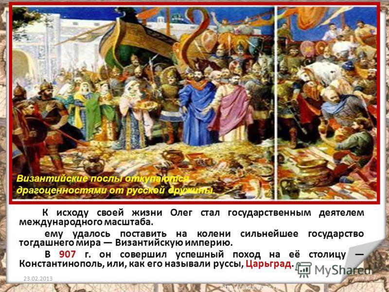К исходу своей жизни Олег стал государственным деятелем международного масштаба. ему удалось поставить на колени сильнейшее государство тогдашнего мира Византийскую империю. В 907 г. он совершил успешный поход на её столицу Константинополь, или, как