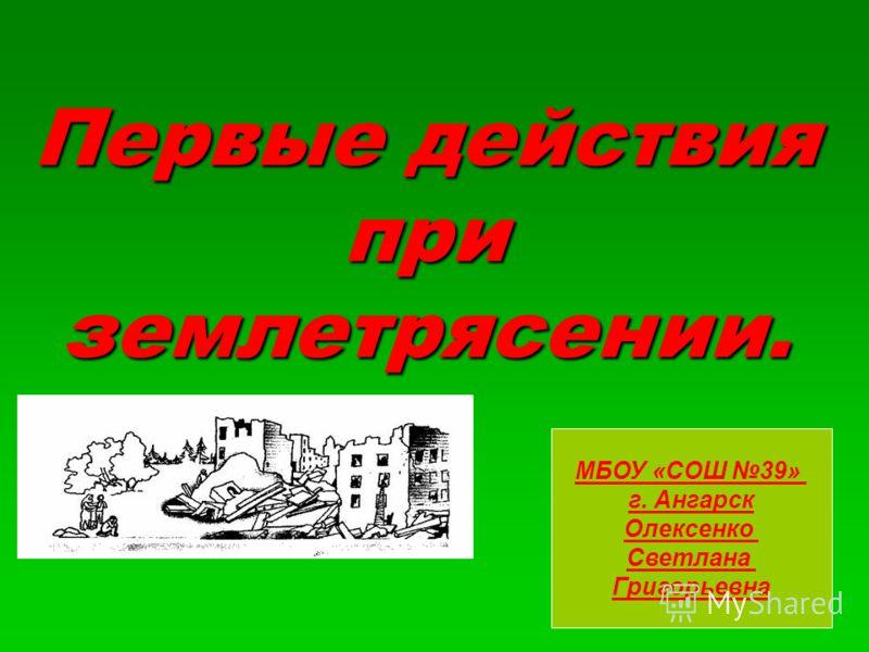 Первые действия при землетрясении. МБОУ «СОШ 39» г. Ангарск Олексенко Светлана Григорьевна
