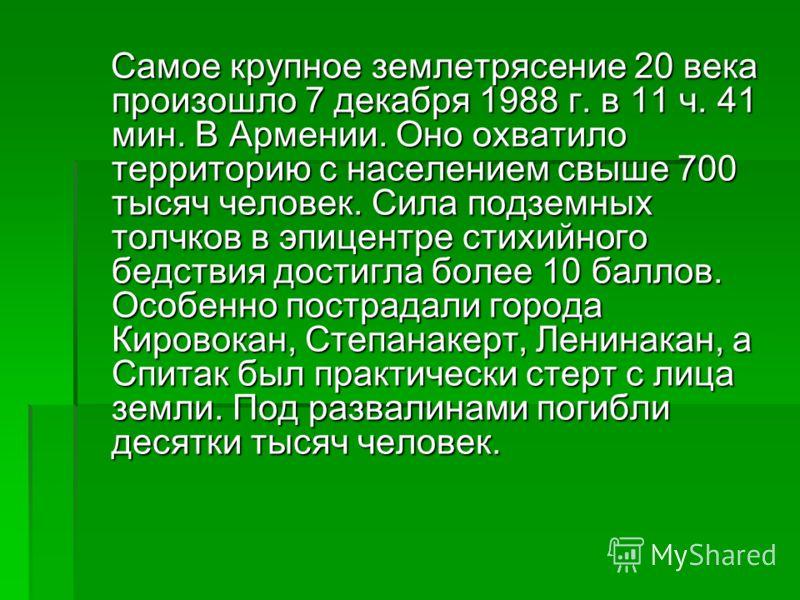 Самое крупное землетрясение 20 века произошло 7 декабря 1988 г. в 11 ч. 41 мин. В Армении. Оно охватило территорию с населением свыше 700 тысяч человек. Сила подземных толчков в эпицентре стихийного бедствия достигла более 10 баллов. Особенно пострад