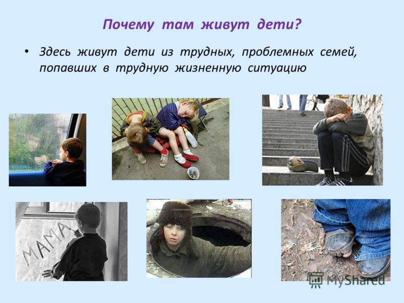Почему там живут дети? Здесь живут дети из трудных, проблемных семей, попавших в трудную жизненную ситуацию