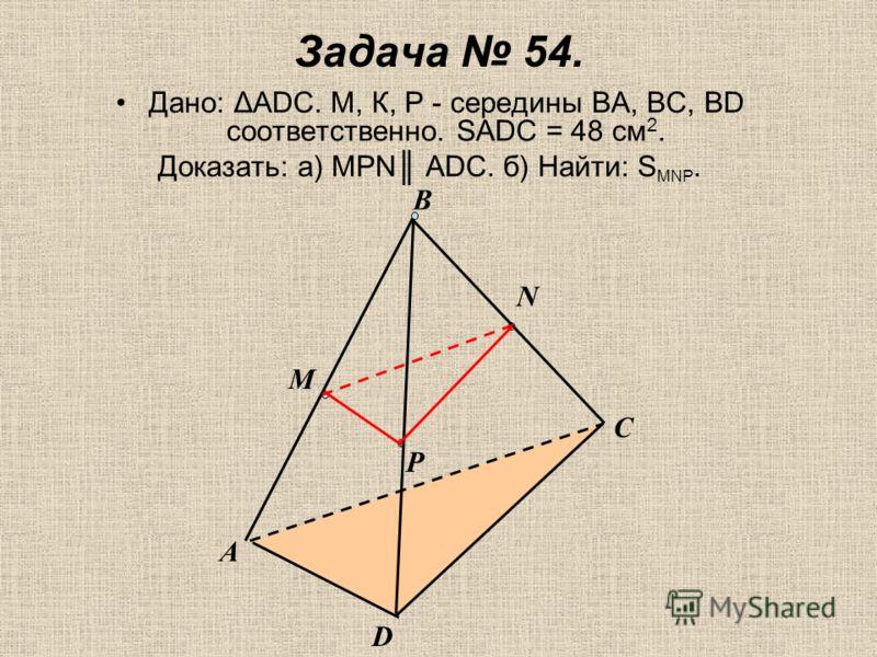 Задача 54. Дано: ΔАDС. М, К, Р - середины ВА, ВС, ВD соответственно. SADC = 48 см 2. Доказать: а) МРN АDС. б) Найти: S MNP. М Р N А В D C