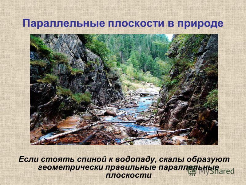 Параллельные плоскости в природе Если стоять спиной к водопаду, скалы образуют геометрически правильные параллельные плоскости