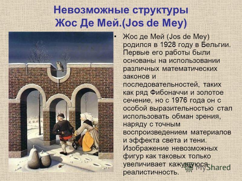 Невозможные структуры Жос Де Мей.(Jos de Mey) Жос де Мей (Jos de Mey) родился в 1928 году в Бельгии. Первые его работы были основаны на использовании различных математических законов и последовательностей, таких как ряд Фибоначчи и золотое сечение, н
