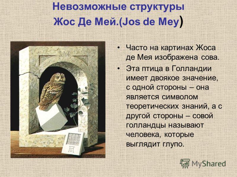 Невозможные структуры Жос Де Мей.(Jos de Mey ) Часто на картинах Жоса де Мея изображена сова. Эта птица в Голландии имеет двоякое значение, с одной стороны – она является символом теоретических знаний, а с другой стороны – совой голландцы называют че