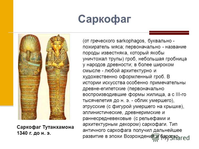 Саркофаг (от греческого sarkophagos, буквально - пожиратель мяса; первоначально - название породы известняка, который якобы уничтожал трупы) гроб, небольшая гробница у народов древности; в более широком смысле - любой архитектурно и художественно офо