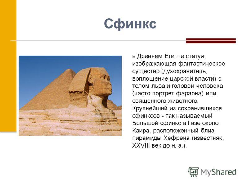Сфинкс в Древнем Египте статуя, изображающая фантастическое существо (духохранитель, воплощение царской власти) с телом льва и головой человека (часто портрет фараона) или священного животного. Крупнейший из сохранившихся сфинксов - так называемый Бо