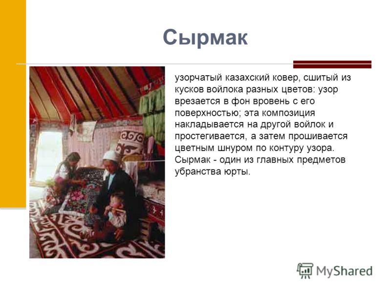Сырмак узорчатый казахский ковер, сшитый из кусков войлока разных цветов: узор врезается в фон вровень с его поверхностью; эта композиция накладывается на другой войлок и простегивается, а затем прошивается цветным шнуром по контуру узора. Сырмак - о