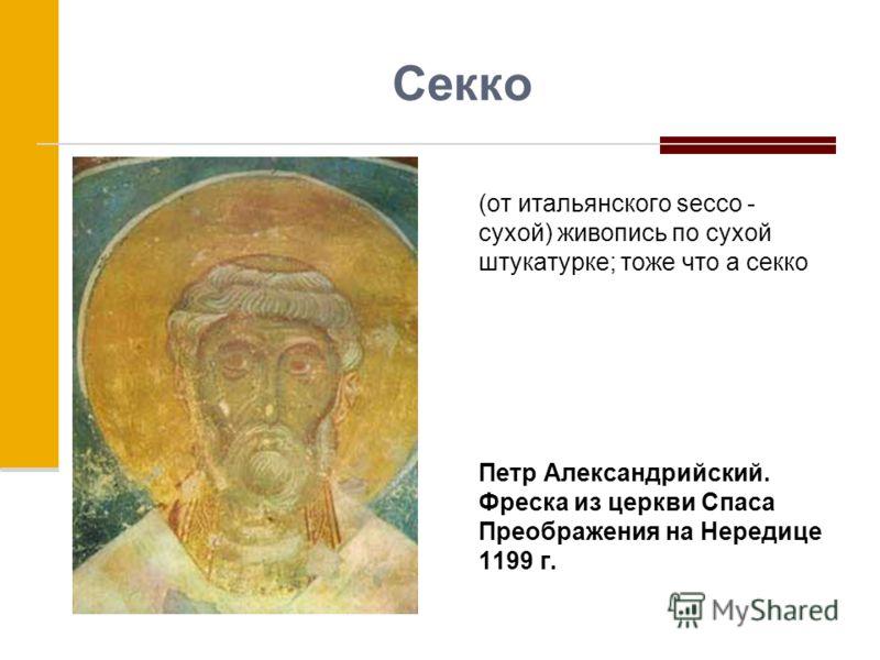 Секко (от итальянского secco - сухой) живопись по сухой штукатурке; тоже что а секко Петр Александрийский. Фреска из церкви Спаса Преображения на Нередице 1199 г.