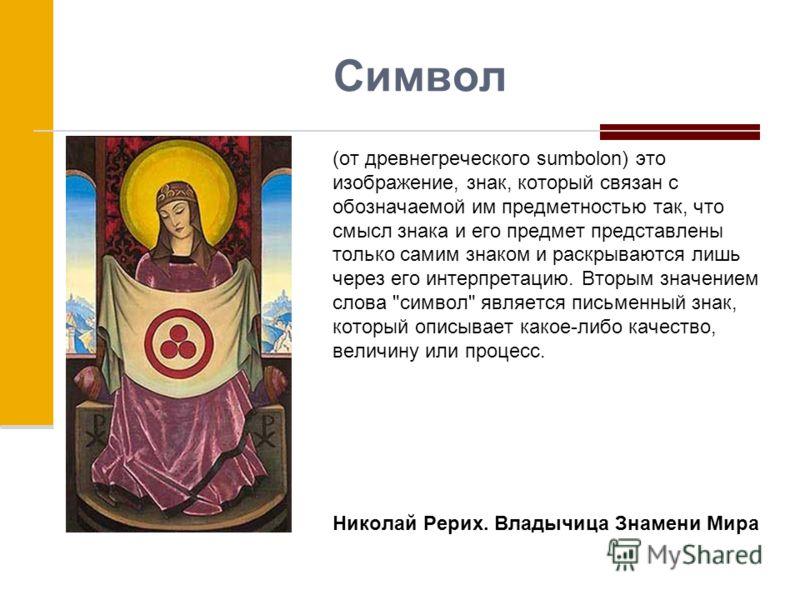 Символ (от древнегреческого sumbolon) это изображение, знак, который связан с обозначаемой им предметностью так, что смысл знака и его предмет представлены только самим знаком и раскрываются лишь через его интерпретацию. Вторым значением слова