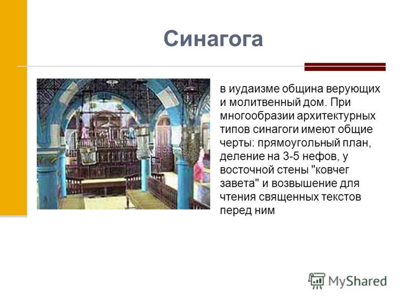 Синагога в иудаизме община верующих и молитвенный дом. При многообразии архитектурных типов синагоги имеют общие черты: прямоугольный план, деление на 3-5 нефов, у восточной стены ковчег завета и возвышение для чтения священных текстов перед ним