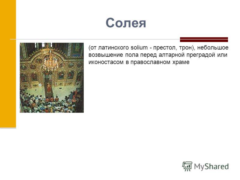 Солея (от латинского solium - престол, трон), небольшое возвышение пола перед алтарной преградой или иконостасом в православном храме
