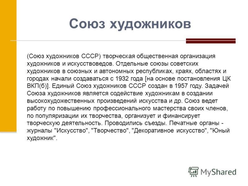 Союз художников (Союз художников СССР) творческая общественная организация художников и искусствоведов. Отдельные союзы советских художников в союзных и автономных республиках, краях, областях и городах начали создаваться с 1932 года [на основе поста
