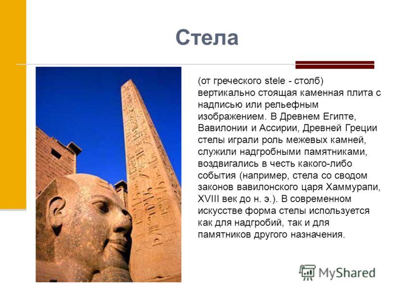 Стела (от греческого stele - столб) вертикально стоящая каменная плита с надписью или рельефным изображением. В Древнем Египте, Вавилонии и Ассирии, Древней Греции стелы играли роль межевых камней, служили надгробными памятниками, воздвигались в чест